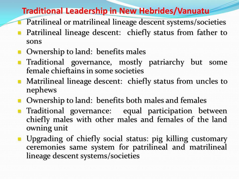Traditional Leadership in New Hebrides/Vanuatu Patrilineal or matrilineal lineage descent systems/societies Patrilineal or matrilineal lineage descent
