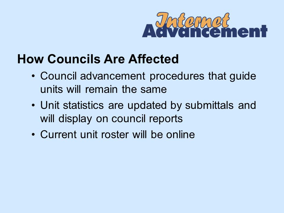 How Councils Are Affected Council advancement procedures that guide units will remain the same Unit statistics are updated by submittals and will display on council reports Current unit roster will be online