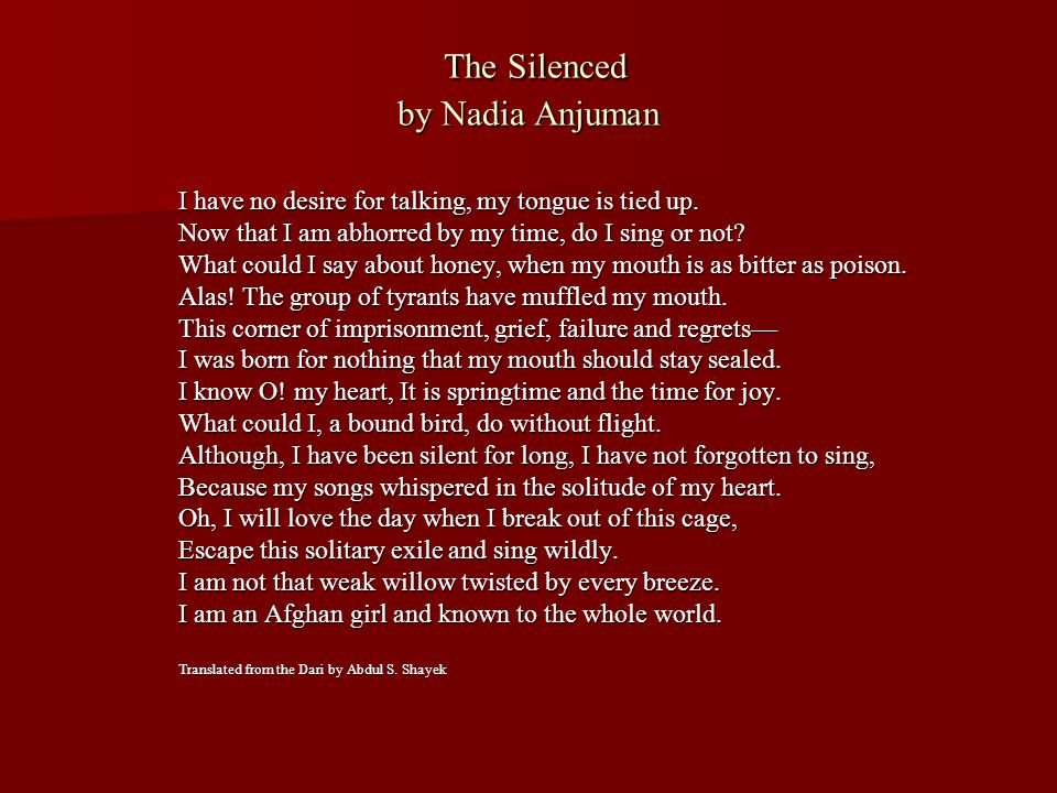 The Silenced by Nadia Anjuman The Silenced by Nadia Anjuman I have no desire for talking, my tongue is tied up. Now that I am abhorred by my time, do