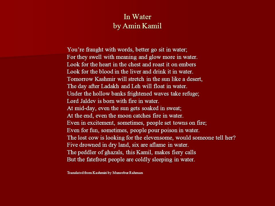 In Water by Amin Kamil You're fraught with words, better go sit in water; For they swell with meaning and glow more in water. Look for the heart in th