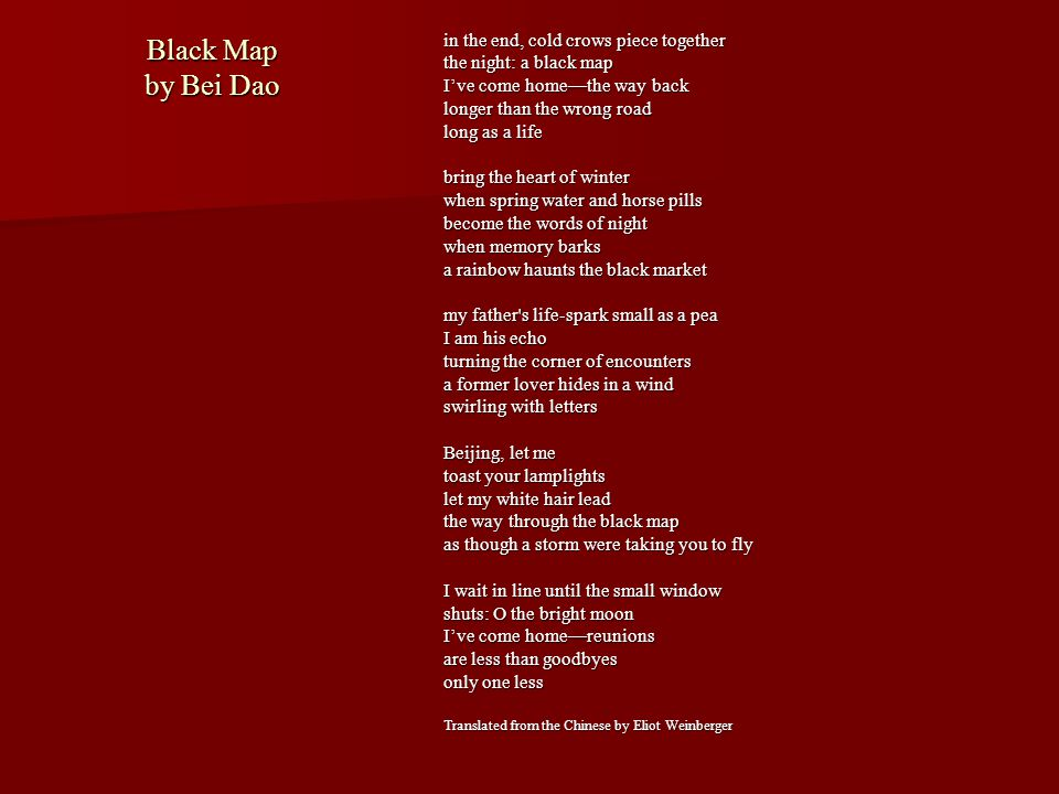 Black Map by Bei Dao in the end, cold crows piece together the night: a black map I've come home—the way back longer than the wrong road long as a lif