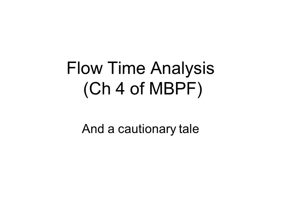 Flow Time Analysis InputsOutputs Processing System Flow time = processing time + wait time (total time in the box) T Theoretical Flow Time is the time to process a typical flow unit assuming NO waiting.