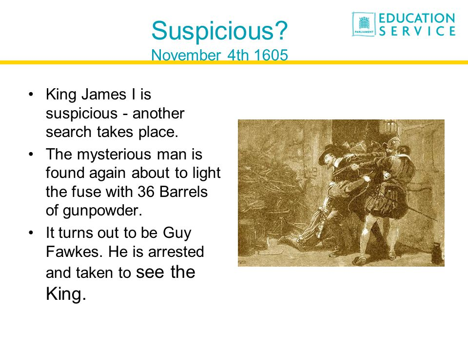 Suspicious. November 4th 1605 King James I is suspicious - another search takes place.