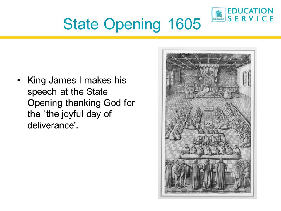 State Opening 1605 King James I makes his speech at the State Opening thanking God for the `the joyful day of deliverance .