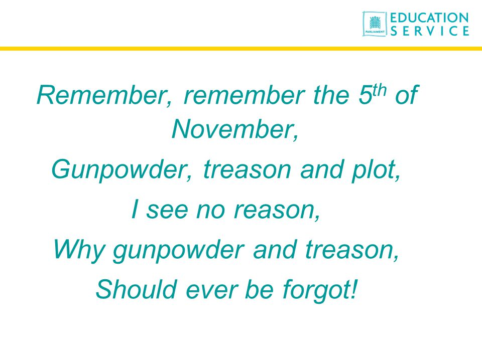 Remember, remember the 5 th of November, Gunpowder, treason and plot, I see no reason, Why gunpowder and treason, Should ever be forgot!