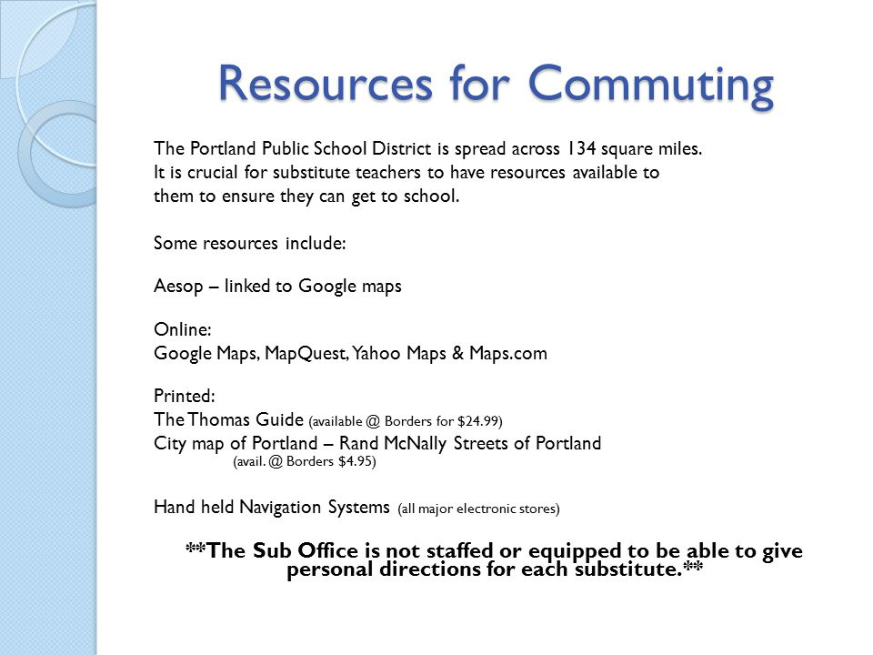 Resources for Commuting The Portland Public School District is spread across 134 square miles. It is crucial for substitute teachers to have resources