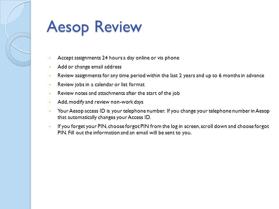 Aesop Review Accept assignments 24 hours a day online or via phone Add or change email address Review assignments for any time period within the last