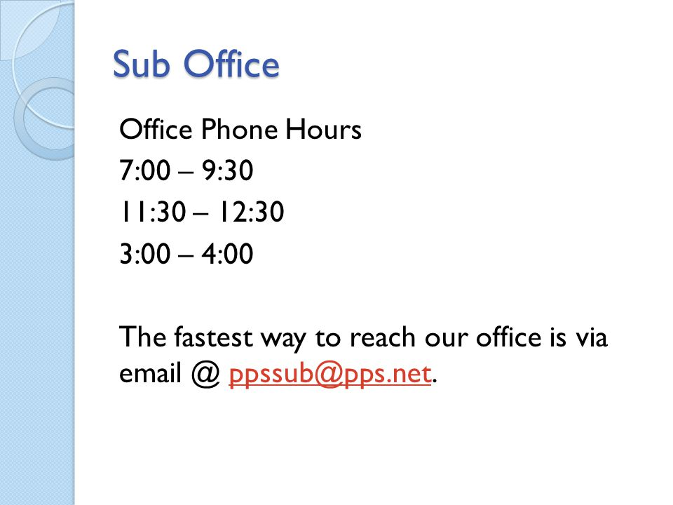 Sub Office Office Phone Hours 7:00 – 9:30 11:30 – 12:30 3:00 – 4:00 The fastest way to reach our office is via email @ ppssub@pps.net.ppssub@pps.net