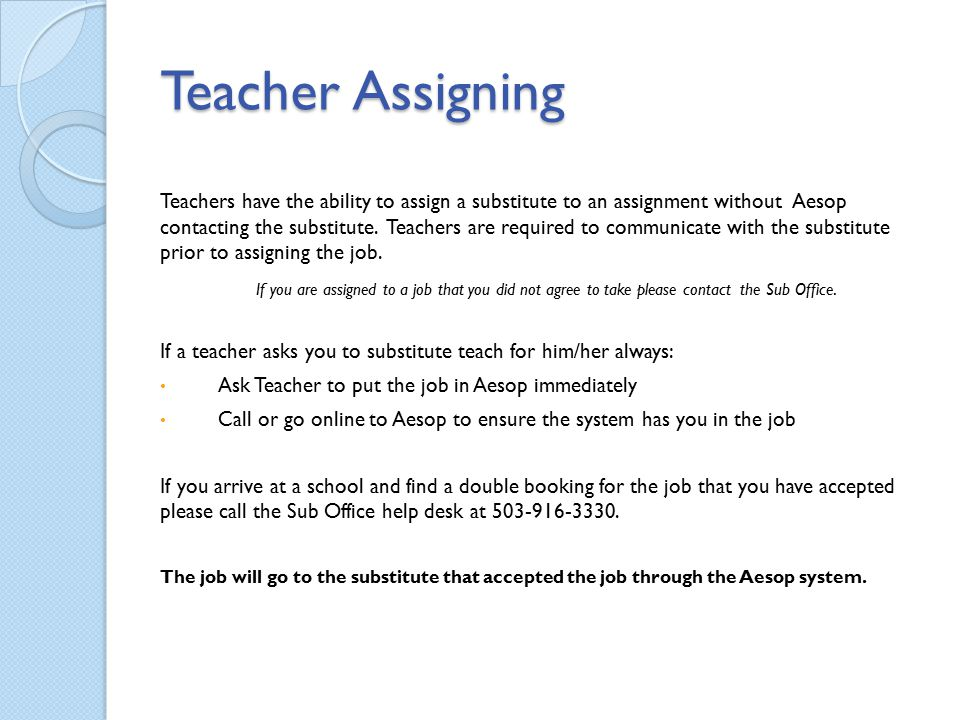Teacher Assigning Teachers have the ability to assign a substitute to an assignment without Aesop contacting the substitute. Teachers are required to