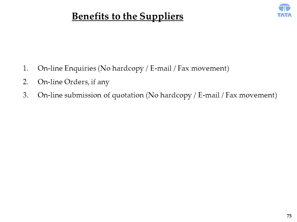 Benefits to the Suppliers 1.On-line Enquiries (No hardcopy / E-mail / Fax movement) 2.On-line Orders, if any 3.On-line submission of quotation (No hardcopy / E-mail / Fax movement) 75