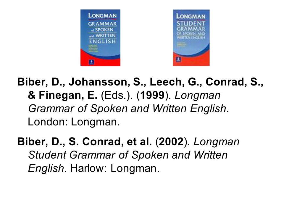 Biber, D., Johansson, S., Leech, G., Conrad, S., & Finegan, E. (Eds.). (1999). Longman Grammar of Spoken and Written English. London: Longman. Biber,