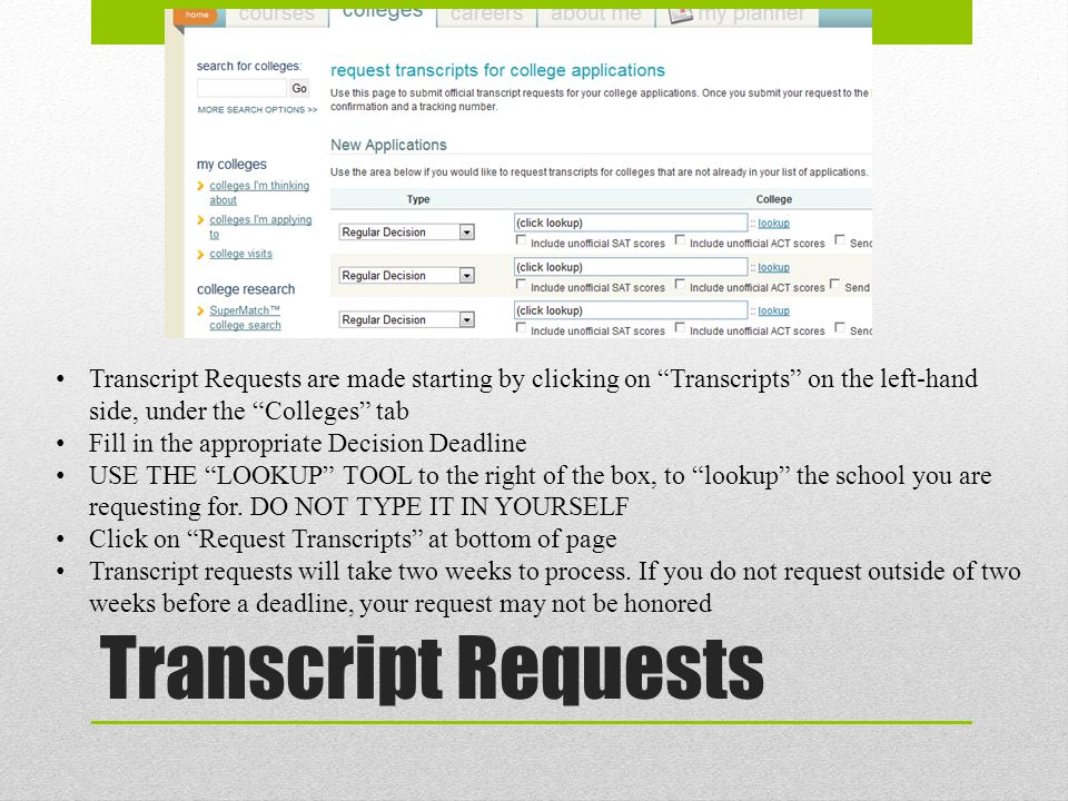 Transcript Requests Transcript Requests are made starting by clicking on Transcripts on the left-hand side, under the Colleges tab Fill in the appropriate Decision Deadline USE THE LOOKUP TOOL to the right of the box, to lookup the school you are requesting for.