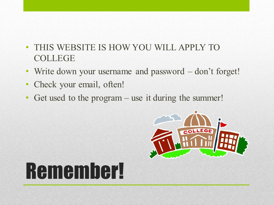 Remember! THIS WEBSITE IS HOW YOU WILL APPLY TO COLLEGE Write down your username and password – don't forget! Check your email, often! Get used to the
