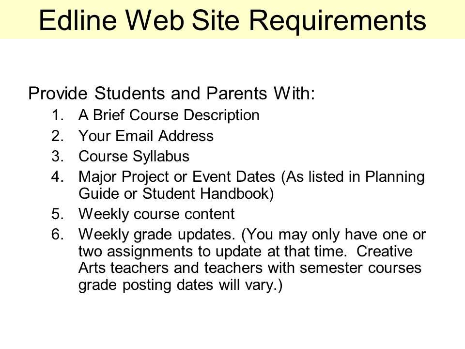 Edline Web Site Requirements Provide Students and Parents With: 1.A Brief Course Description 2.Your Email Address 3.Course Syllabus 4.Major Project or Event Dates (As listed in Planning Guide or Student Handbook) 5.Weekly course content 6.Weekly grade updates.