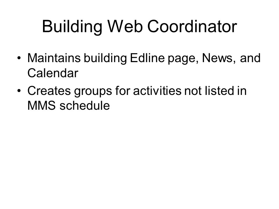 Building Web Coordinator Maintains building Edline page, News, and Calendar Creates groups for activities not listed in MMS schedule
