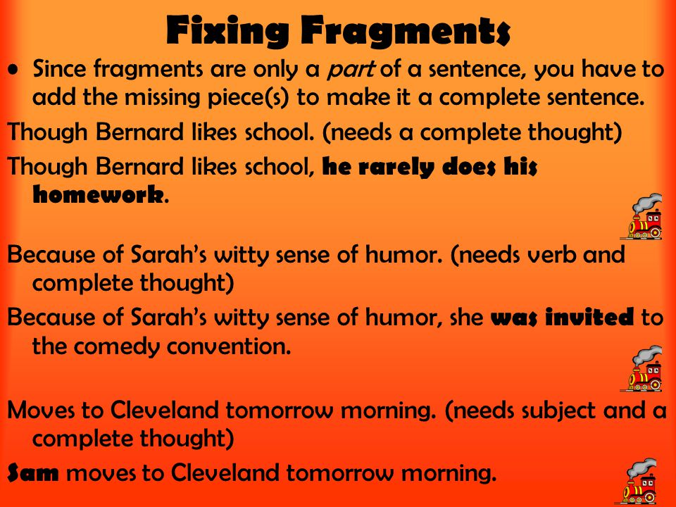 Fixing Fragments Since fragments are only a part of a sentence, you have to add the missing piece(s) to make it a complete sentence. Though Bernard li