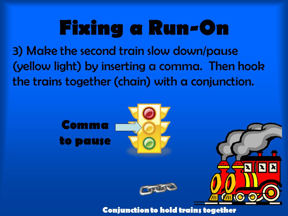 Fixing a Run-On 3) Make the second train slow down/pause (yellow light) by inserting a comma. Then hook the trains together (chain) with a conjunction