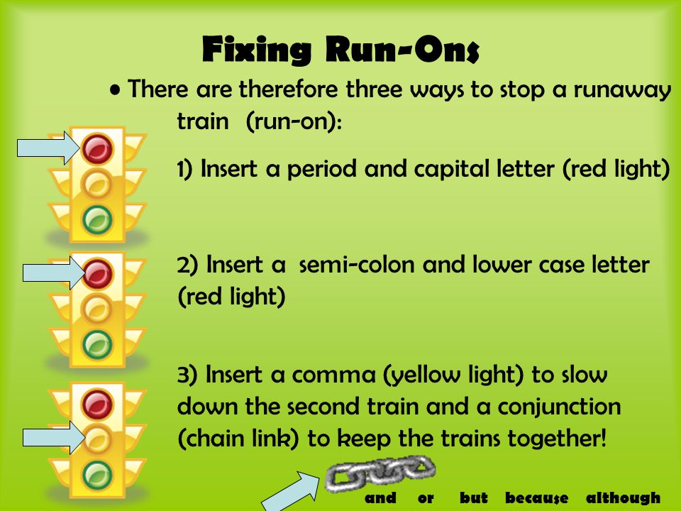 Fixing Run-Ons There are therefore three ways to stop a runaway train (run-on): 1) Insert a period and capital letter (red light) 2) Insert a semi-col