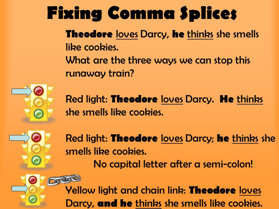 Fixing Comma Splices Theodore loves Darcy, he thinks she smells like cookies. What are the three ways we can stop this runaway train? Red light: Theod
