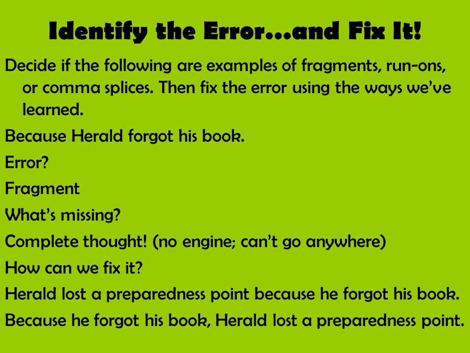 Identify the Error…and Fix It! Decide if the following are examples of fragments, run-ons, or comma splices. Then fix the error using the ways we've l