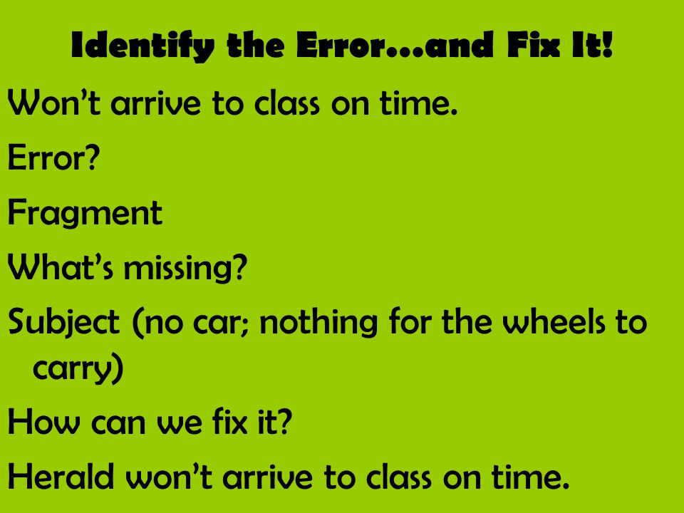 Identify the Error…and Fix It! Won't arrive to class on time. Error? Fragment What's missing? Subject (no car; nothing for the wheels to carry) How ca