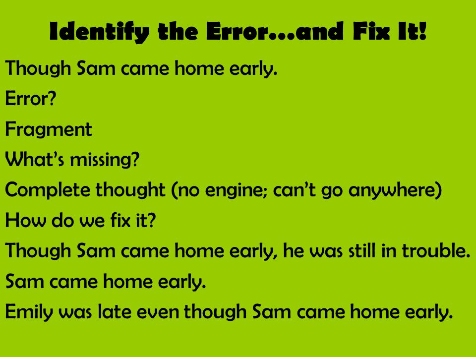 Identify the Error…and Fix It! Though Sam came home early. Error? Fragment What's missing? Complete thought (no engine; can't go anywhere) How do we f