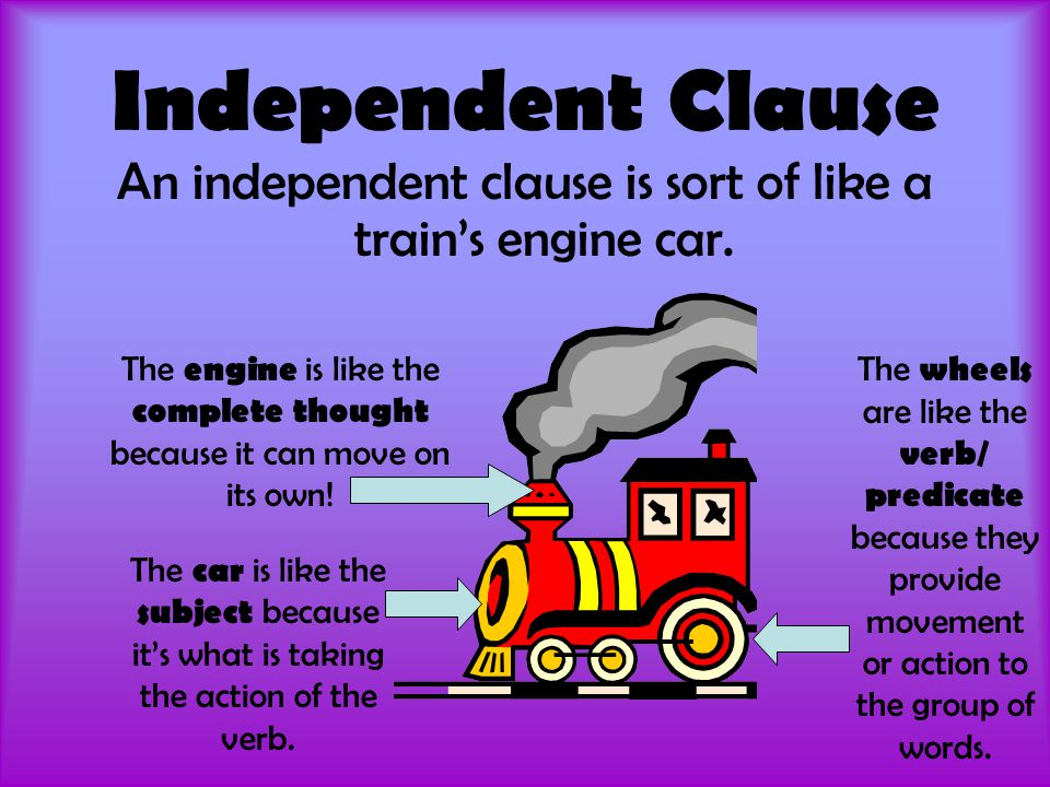 Independent Clause An independent clause is sort of like a train's engine car. The wheels are like the verb/ predicate because they provide movement o