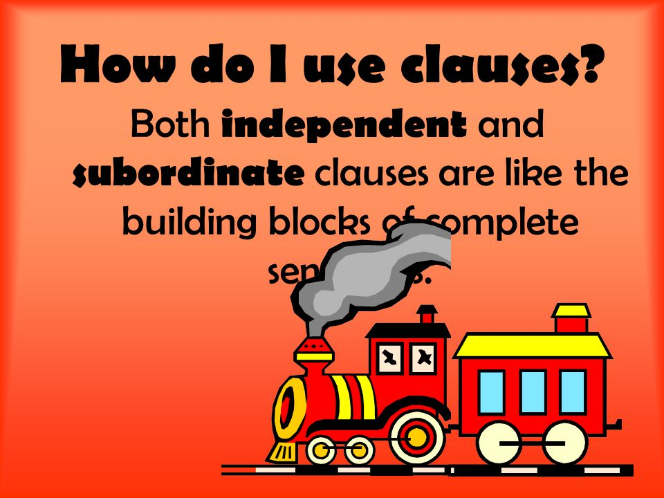 How do I use clauses? Both independent and subordinate clauses are like the building blocks of complete sentences.