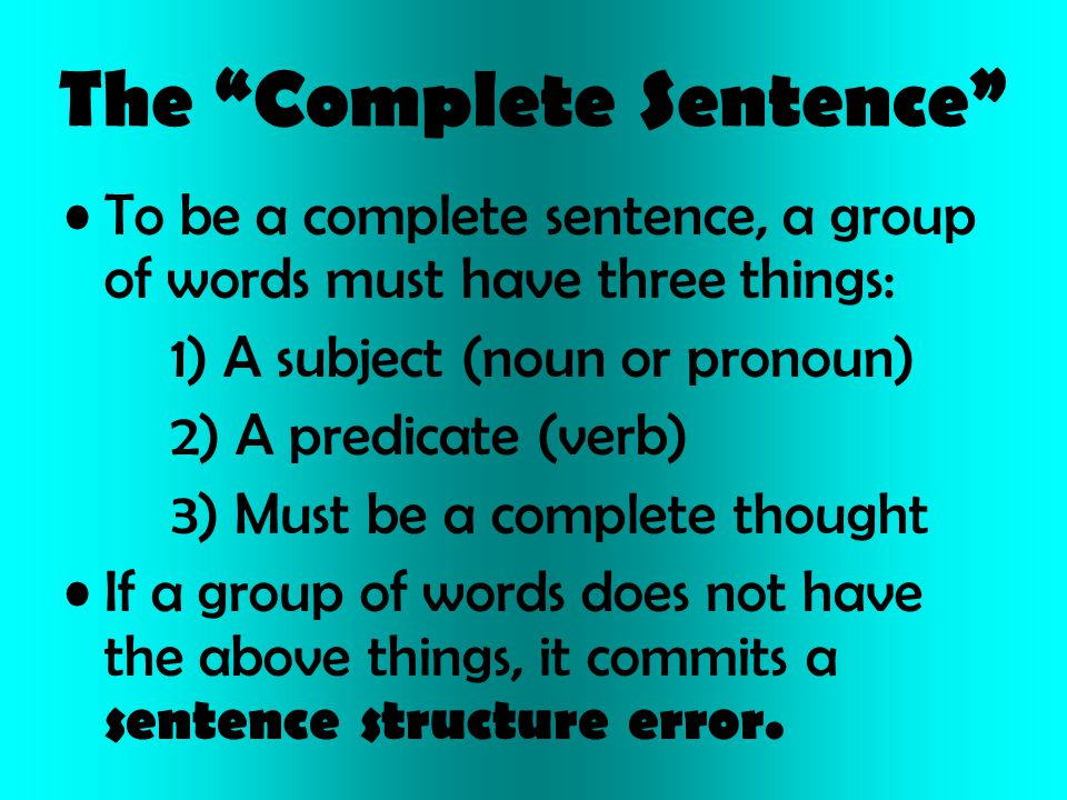 "The ""Complete Sentence"" To be a complete sentence, a group of words must have three things: 1) A subject (noun or pronoun) 2) A predicate (verb) 3) Mu"