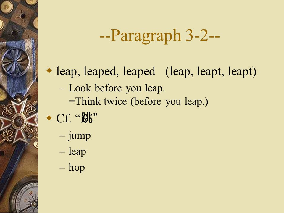 --Paragraph 3-2--  leap, leaped, leaped (leap, leapt, leapt) – Look before you leap.
