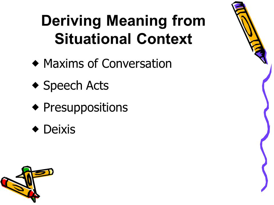 Deriving Meaning from Situational Context  Maxims of Conversation  Speech Acts  Presuppositions  Deixis