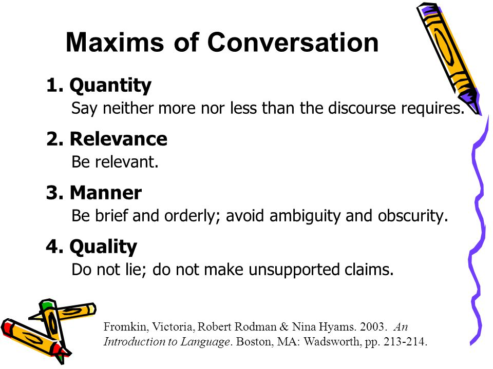 Maxims of Conversation 1. Quantity Say neither more nor less than the discourse requires.
