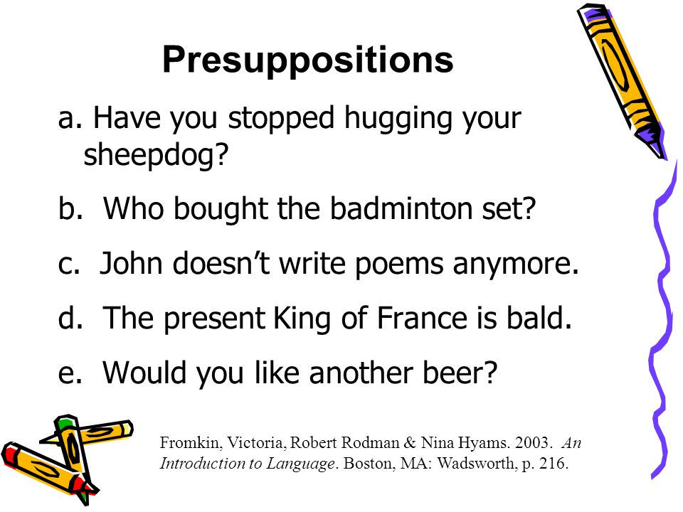 Presuppositions a. Have you stopped hugging your sheepdog.