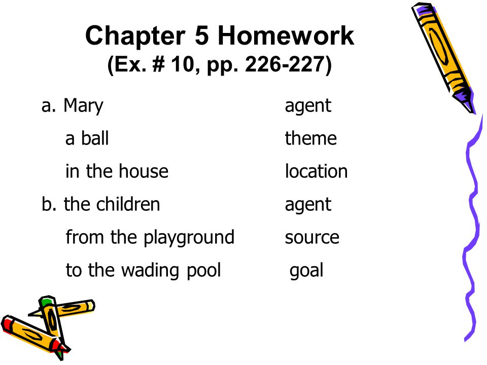 Chapter 5 Homework (Ex. # 10, pp. 226-227) a. Mary agent a balltheme in the houselocation b.