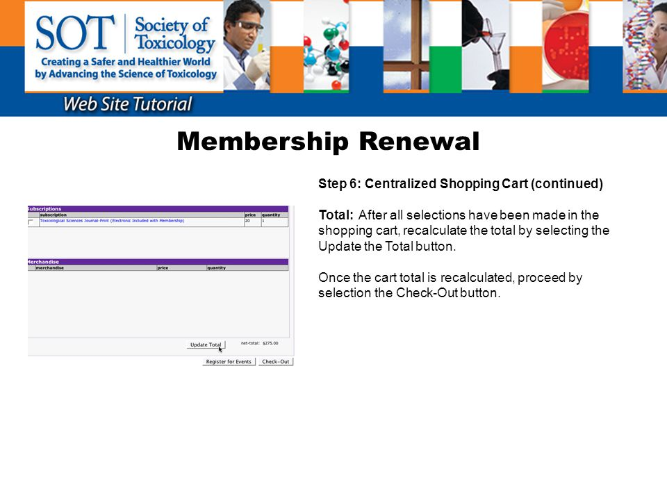 Membership Renewal Step 6: Centralized Shopping Cart (continued) Total: After all selections have been made in the shopping cart, recalculate the tota