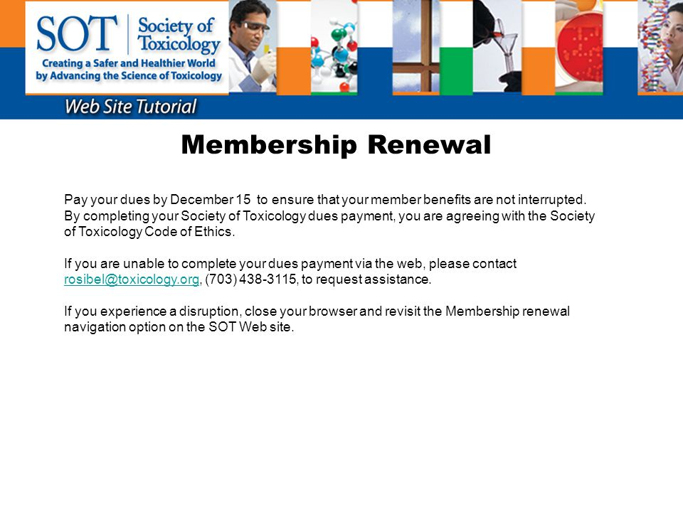 Membership Renewal Pay your dues by December 15 to ensure that your member benefits are not interrupted. By completing your Society of Toxicology dues