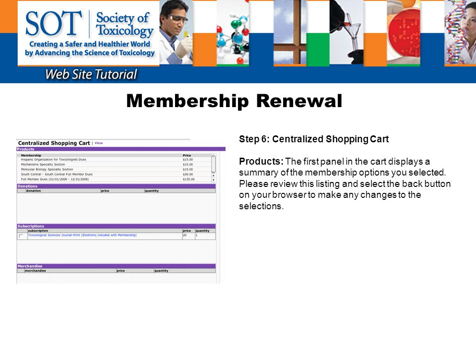 Membership Renewal Step 6: Centralized Shopping Cart (continued) Subscriptions: You may select to add the printed (or electronic if not already included with your membership) subscription(s) to the ToxSci Journal.