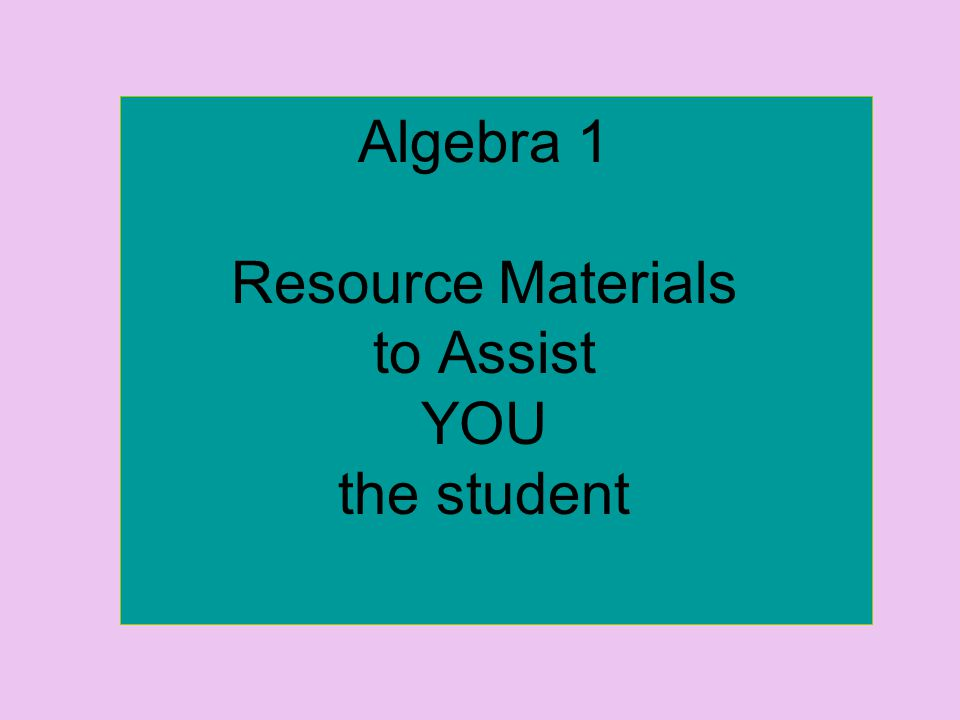 Algebra 1 Resource Materials to Assist YOU the student