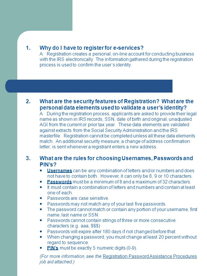 1.Why do I have to register for e-services? A: Registration creates a personal, on-line account for conducting business with the IRS electronically. T