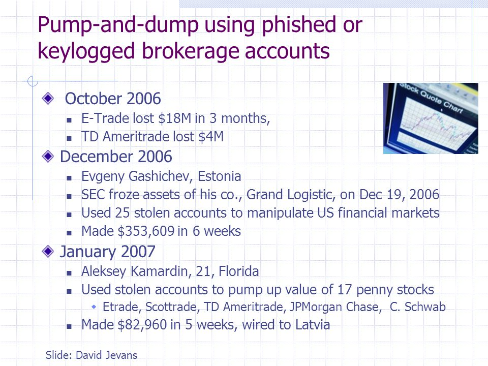 Pump-and-dump using phished or keylogged brokerage accounts October 2006 E-Trade lost $18M in 3 months, TD Ameritrade lost $4M December 2006 Evgeny Ga