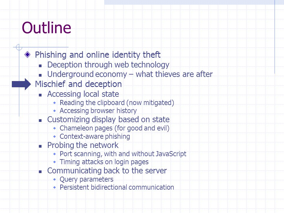 Outline Phishing and online identity theft Deception through web technology Underground economy – what thieves are after Mischief and deception Accessing local state  Reading the clipboard (now mitigated)  Accessing browser history Customizing display based on state  Chameleon pages (for good and evil)  Context-aware phishing Probing the network  Port scanning, with and without JavaScript  Timing attacks on login pages Communicating back to the server  Query parameters  Persistent bidirectional communication
