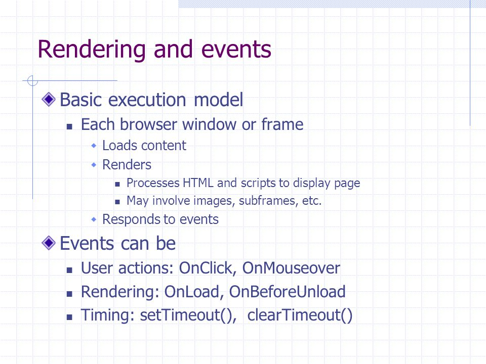 Rendering and events Basic execution model Each browser window or frame  Loads content  Renders Processes HTML and scripts to display page May involve images, subframes, etc.