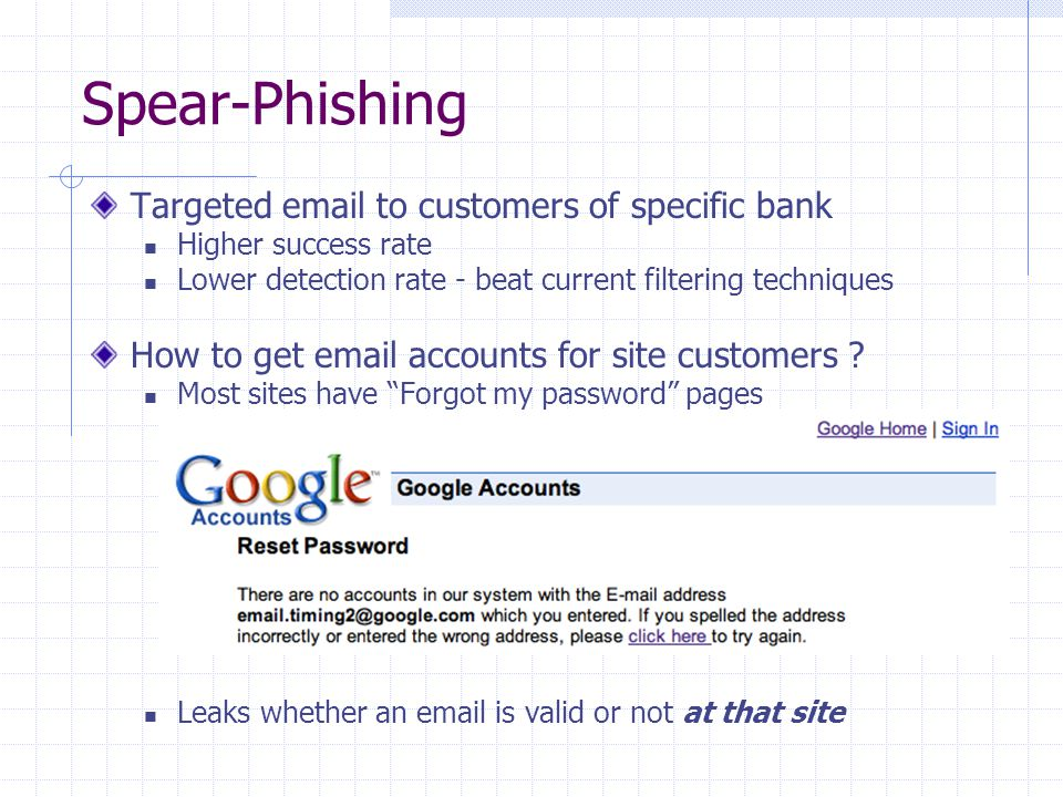 Spear-Phishing Targeted email to customers of specific bank Higher success rate Lower detection rate - beat current filtering techniques How to get email accounts for site customers .