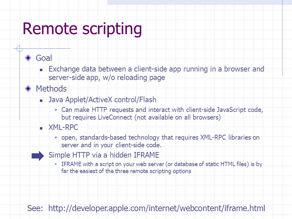 Remote scripting Goal Exchange data between a client-side app running in a browser and server-side app, w/o reloading page Methods Java Applet/ActiveX