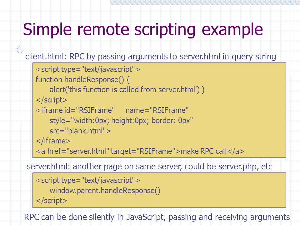 Simple remote scripting example function handleResponse() { alert( this function is called from server.html ) } <iframe id= RSIFrame name= RSIFrame style= width:0px; height:0px; border: 0px src= blank.html > make RPC call window.parent.handleResponse() RPC can be done silently in JavaScript, passing and receiving arguments server.html: another page on same server, could be server.php, etc client.html: RPC by passing arguments to server.html in query string