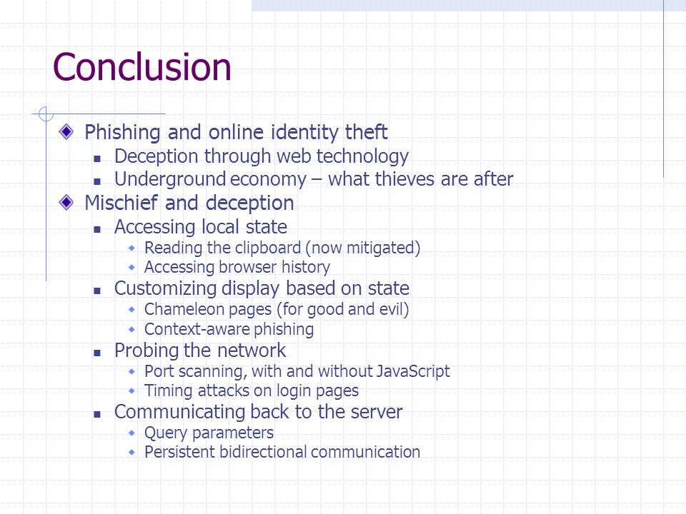 Conclusion Phishing and online identity theft Deception through web technology Underground economy – what thieves are after Mischief and deception Accessing local state  Reading the clipboard (now mitigated)  Accessing browser history Customizing display based on state  Chameleon pages (for good and evil)  Context-aware phishing Probing the network  Port scanning, with and without JavaScript  Timing attacks on login pages Communicating back to the server  Query parameters  Persistent bidirectional communication
