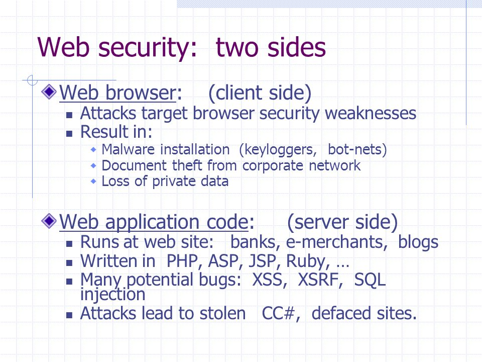 Web security: two sides Web browser: (client side) Attacks target browser security weaknesses Result in:  Malware installation (keyloggers, bot-nets)  Document theft from corporate network  Loss of private data Web application code: (server side) Runs at web site: banks, e-merchants, blogs Written in PHP, ASP, JSP, Ruby, … Many potential bugs: XSS, XSRF, SQL injection Attacks lead to stolen CC#, defaced sites.
