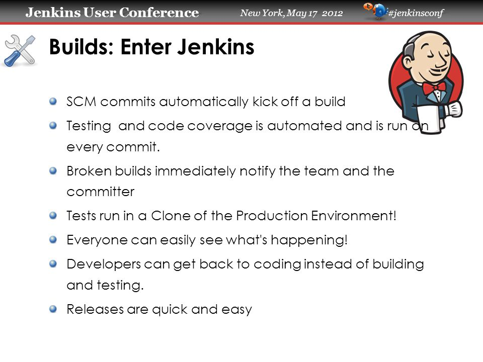 Jenkins User Conference Jenkins User Conference New York, May 17 2012 #jenkinsconf Builds: Enter Jenkins SCM commits automatically kick off a build Te