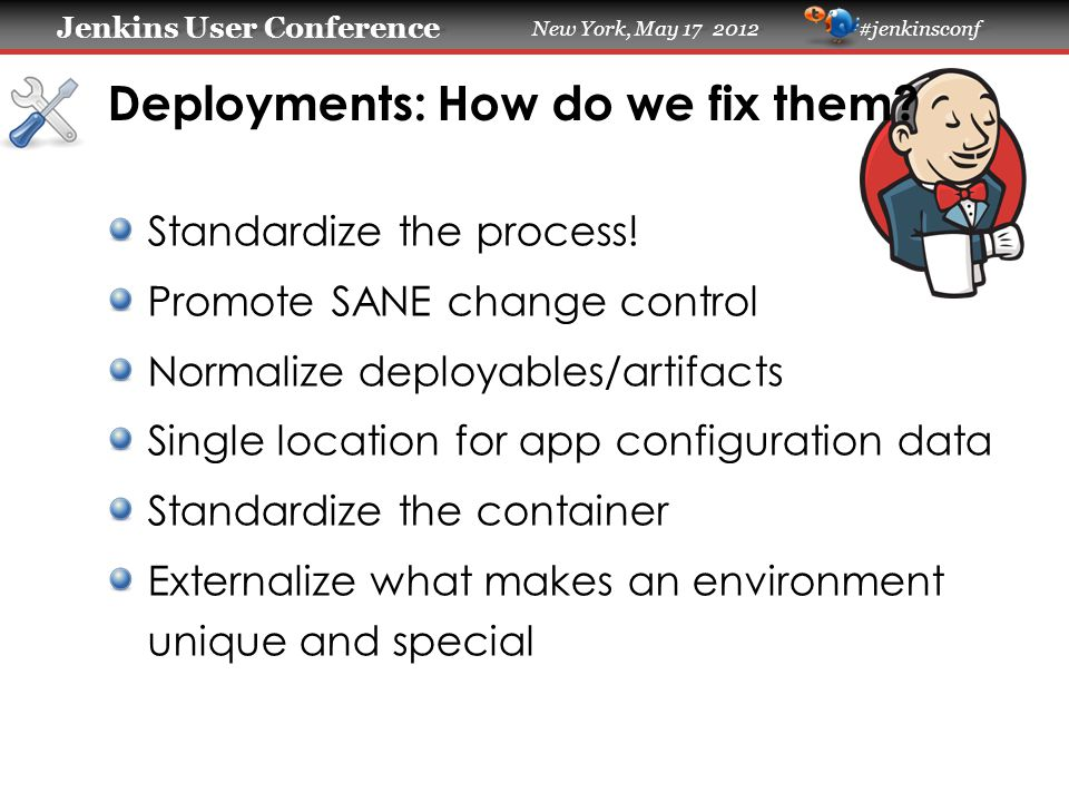 Jenkins User Conference Jenkins User Conference New York, May 17 2012 #jenkinsconf Deployments: How do we fix them? Standardize the process! Promote S