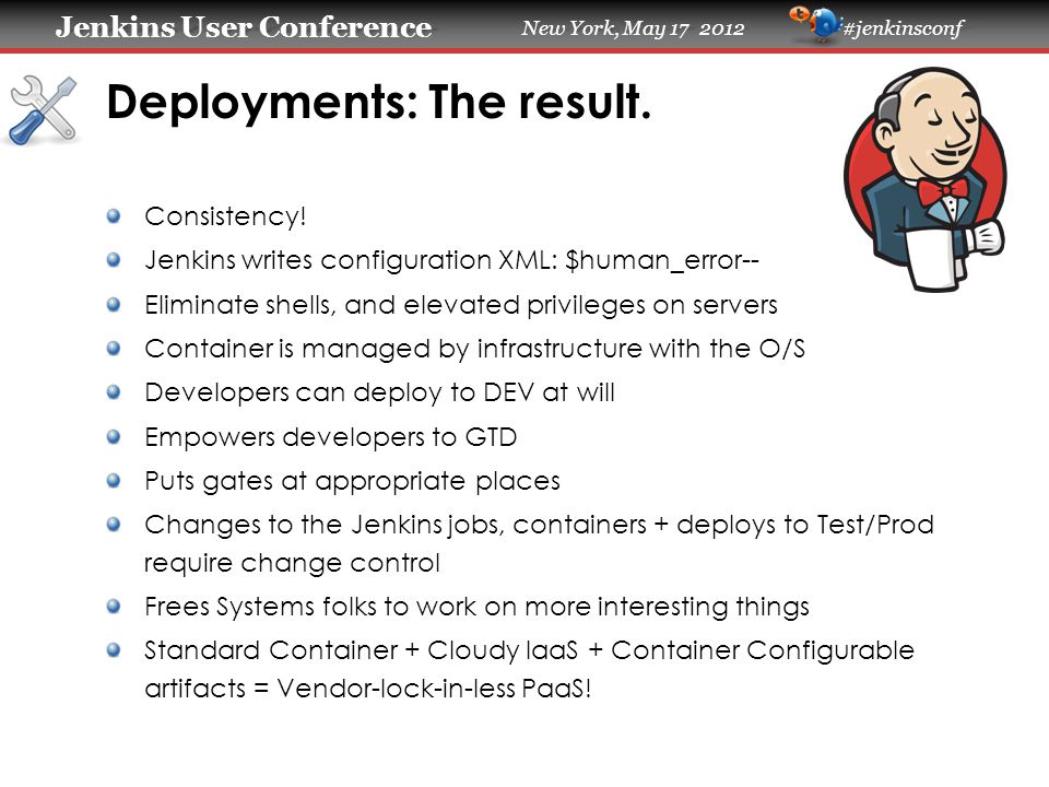 Jenkins User Conference Jenkins User Conference New York, May 17 2012 #jenkinsconf Deployments: The result. Consistency! Jenkins writes configuration
